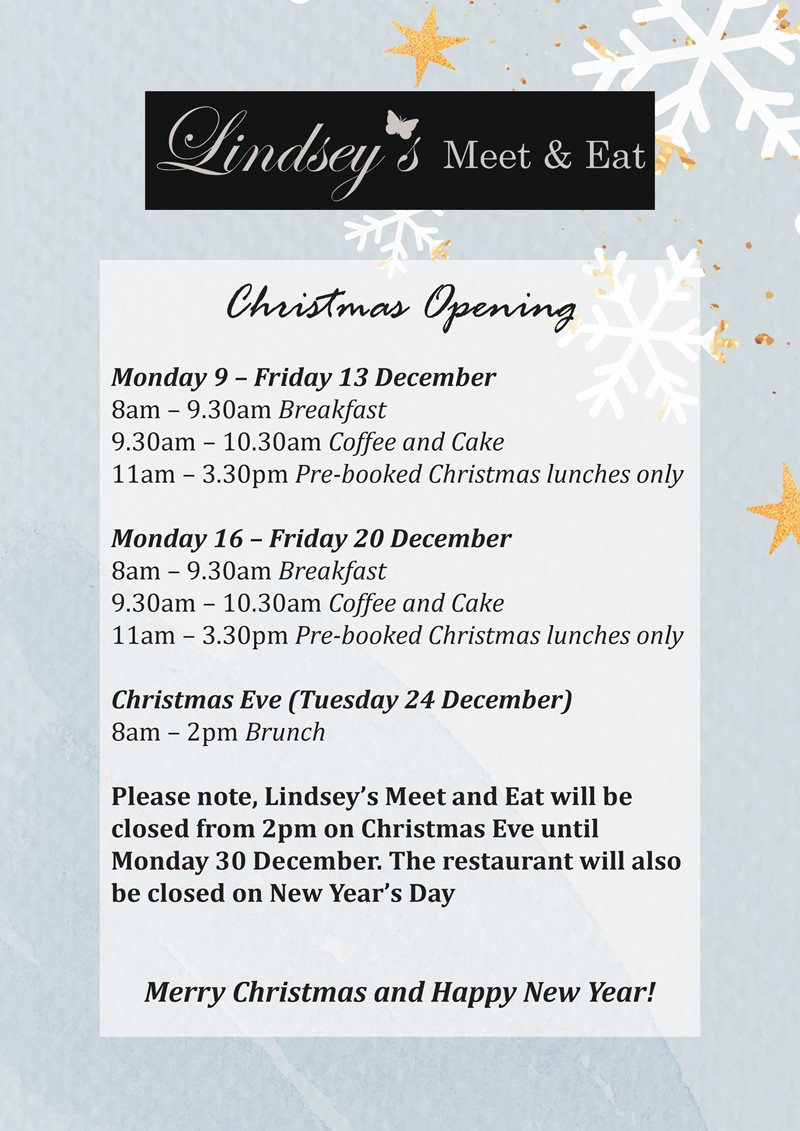 Monday 9 – Friday 13 December 8am – 9.30am Breakfast 9.30am – 10.30am Coffee and Cake 11am – 3.30pm Pre-booked Christmas lunches only Monday 16 – Friday 20 December 8am – 9.30am Breakfast 9.30am – 10.30am Coffee and Cake 11am – 3.30pm Pre-booked Christmas lunches only Christmas Eve (Tuesday 24 December) 8am – 2pm Brunch Please note, Lindsey's Meet and Eat will be closed from 2pm on Christmas Eve until Monday 30 December. The restaurant will also be closed on New Year's Day Merry Christmas and Happy New Year!